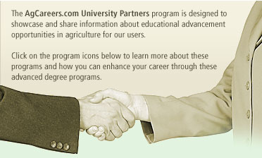The AgCareers.com University Partners program is designed to showcase and share information about educational advancement opportunities in agriculture for our users. Click on the program icons below to learn more about these programs and how you can enhance your career through these advanced degree programs